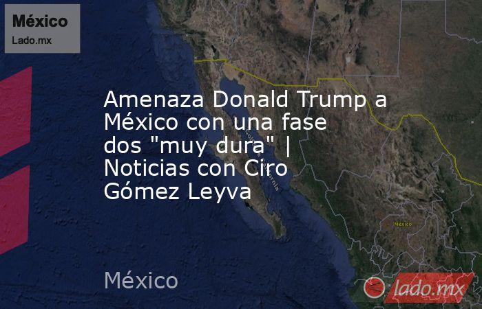 Amenaza Donald Trump a México con una fase dos