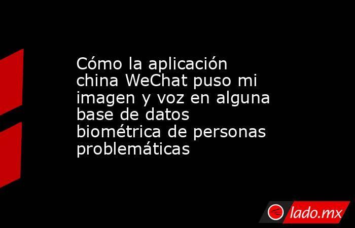 Cómo la aplicación china WeChat puso mi imagen y voz en alguna base de datos biométrica de personas problemáticas. Noticias en tiempo real