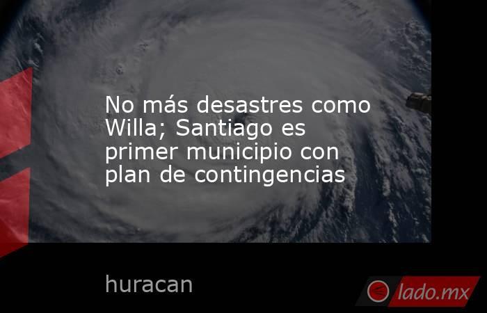 No más desastres como Willa; Santiago es primer municipio con plan de contingencias. Noticias en tiempo real