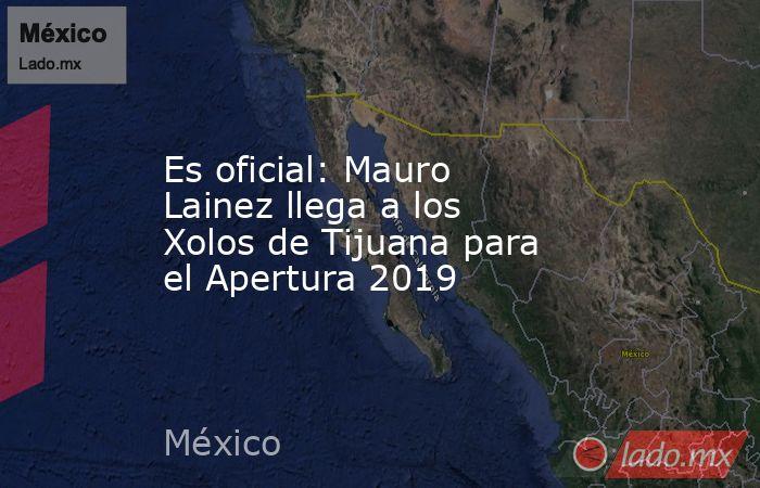 Es oficial: Mauro Lainez llega a los Xolos de Tijuana para el Apertura 2019. Noticias en tiempo real