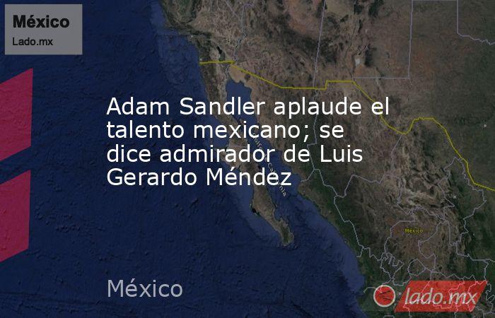 Adam Sandler aplaude el talento mexicano; se dice admirador de Luis Gerardo Méndez. Noticias en tiempo real