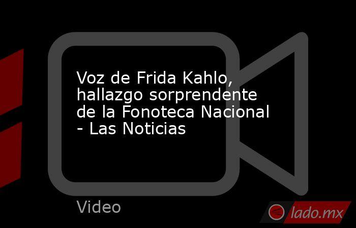 Voz de Frida Kahlo, hallazgo sorprendente de la Fonoteca Nacional - Las Noticias. Noticias en tiempo real