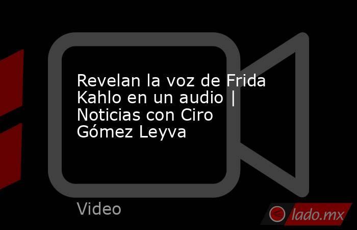 Revelan la voz de Frida Kahlo en un audio | Noticias con Ciro Gómez Leyva. Noticias en tiempo real
