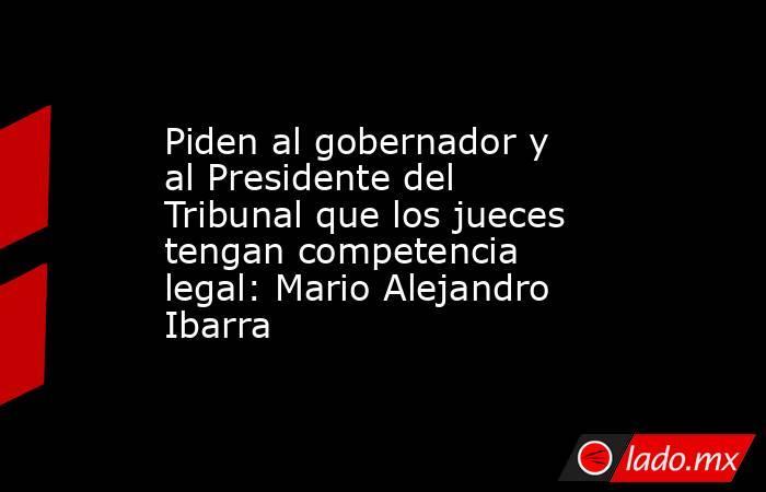 Piden al gobernador y al Presidente del Tribunal que los jueces tengan competencia legal: Mario Alejandro Ibarra. Noticias en tiempo real