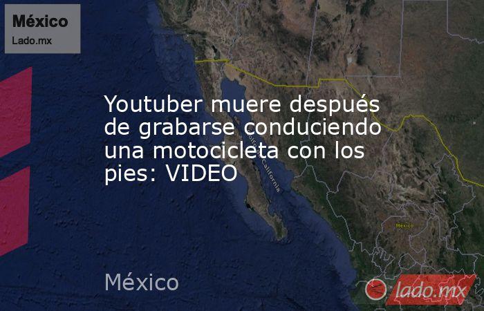 Youtuber muere después de grabarse conduciendo una motocicleta con los pies: VIDEO. Noticias en tiempo real