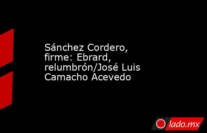 Sánchez Cordero, firme: Ebrard, relumbrón/José Luis Camacho Acevedo. Noticias en tiempo real