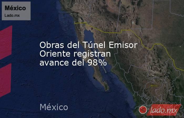 Obras del Túnel Emisor Oriente registran avance del 98%. Noticias en tiempo real