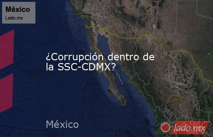 ¿Corrupción dentro de la SSC-CDMX?. Noticias en tiempo real