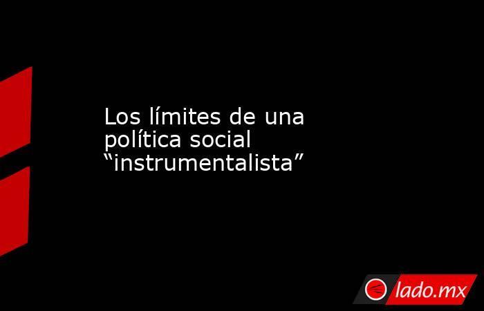 """Los límites de una política social """"instrumentalista"""". Noticias en tiempo real"""