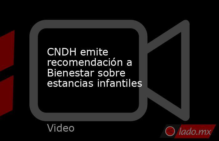 CNDH emite recomendación a Bienestar sobre estancias infantiles. Noticias en tiempo real