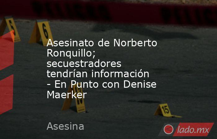 Asesinato de Norberto Ronquillo; secuestradores tendrían información - En Punto con Denise Maerker. Noticias en tiempo real