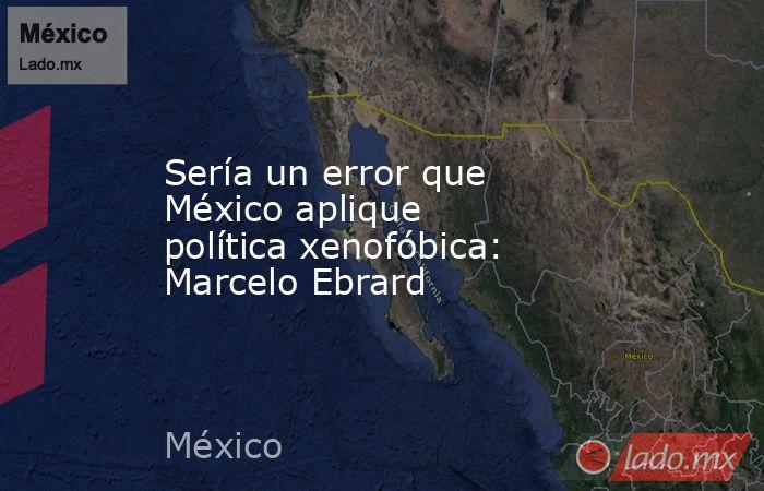 Sería un error que México aplique política xenofóbica: Marcelo Ebrard. Noticias en tiempo real