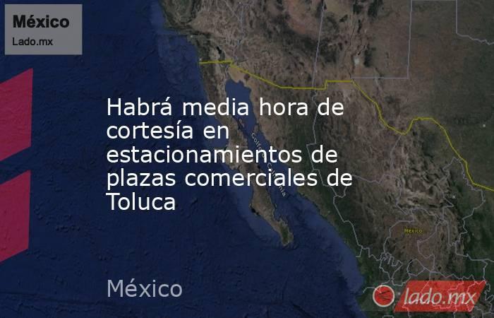 Habrá media hora de cortesía en estacionamientos de plazas comerciales de Toluca. Noticias en tiempo real