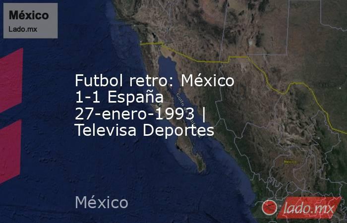 Futbol retro: México 1-1 España 27-enero-1993 | Televisa Deportes. Noticias en tiempo real