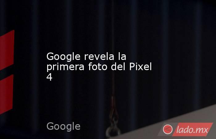 Google revela la primera foto del Pixel 4. Noticias en tiempo real