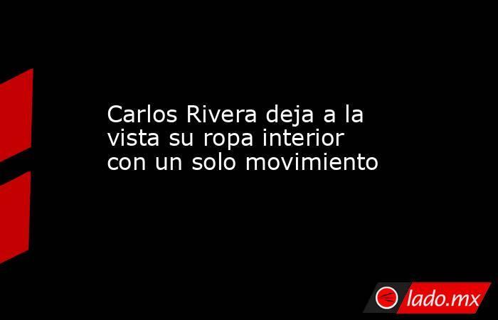 Carlos Rivera deja a la vista su ropa interior con un solo movimiento . Noticias en tiempo real