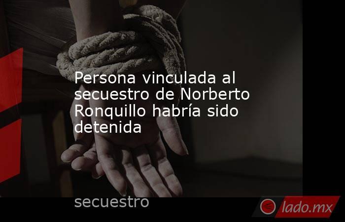Persona vinculada al secuestro de Norberto Ronquillo habría sido detenida. Noticias en tiempo real
