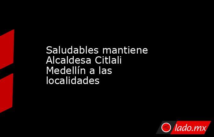 Saludables mantiene Alcaldesa Citlali Medellín a las localidades. Noticias en tiempo real