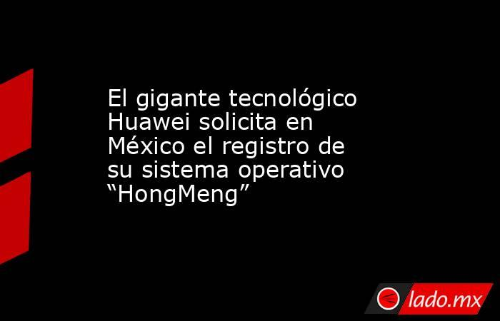 """El gigante tecnológico Huawei solicita en México el registro de su sistema operativo """"HongMeng"""". Noticias en tiempo real"""