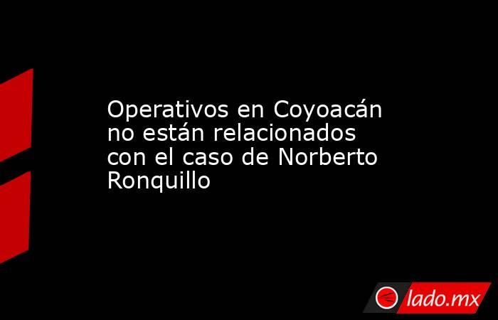 Operativos en Coyoacán no están relacionados con el caso de Norberto Ronquillo. Noticias en tiempo real