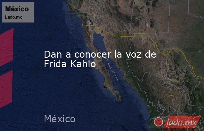 Dan a conocer la voz de Frida Kahlo. Noticias en tiempo real