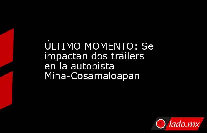 ÚLTIMO MOMENTO: Se impactan dos tráilers en la autopista Mina-Cosamaloapan. Noticias en tiempo real