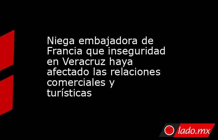 Niega embajadora de Francia que inseguridad en Veracruz haya afectado las relaciones comerciales y turísticas. Noticias en tiempo real