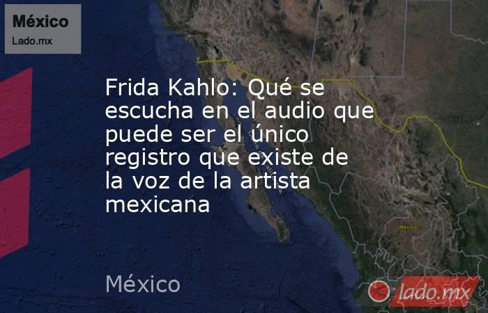 Frida Kahlo: Qué se escucha en el audio que puede ser el único registro que existe de la voz de la artista mexicana. Noticias en tiempo real