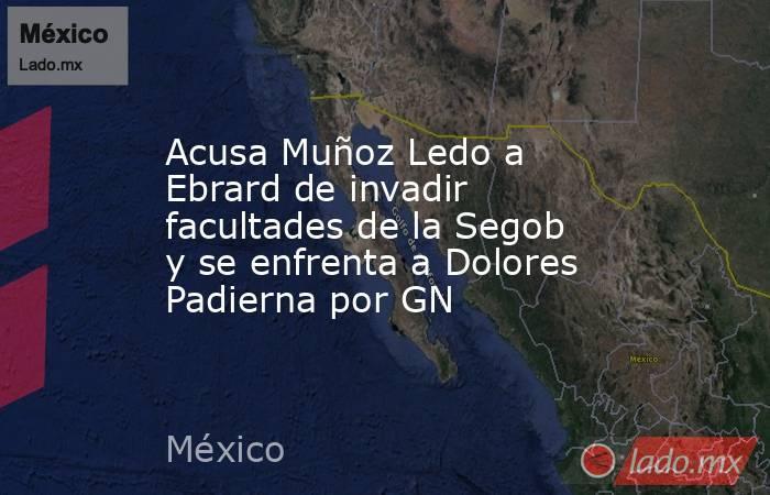 Acusa Muñoz Ledo a Ebrard de invadir facultades de la Segob y se enfrenta a Dolores Padierna por GN. Noticias en tiempo real