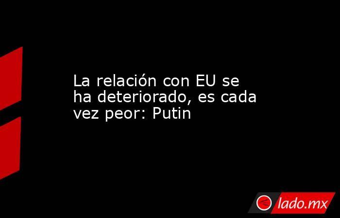La relación con EU se ha deteriorado, es cada vez peor: Putin. Noticias en tiempo real