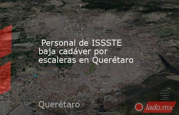 Personal de ISSSTE baja cadáver por escaleras en Querétaro. Noticias en tiempo real