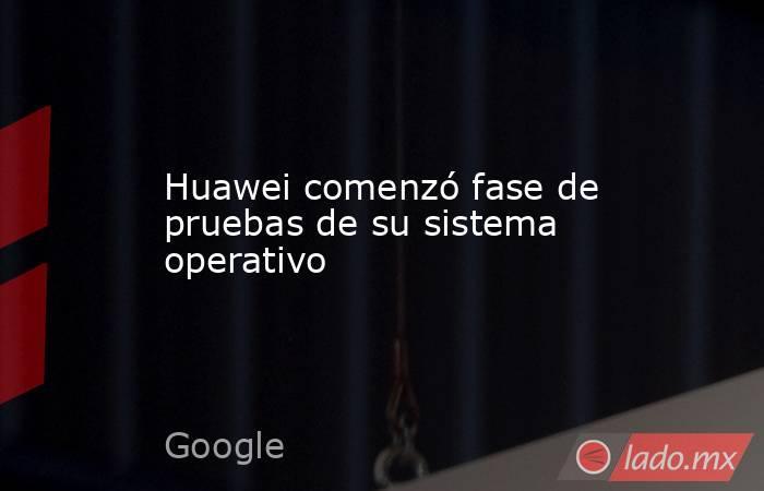 Huawei comenzó fase de pruebas de su sistema operativo. Noticias en tiempo real