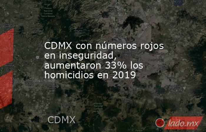 CDMX con números rojos en inseguridad, aumentaron 33% los homicidios en 2019. Noticias en tiempo real