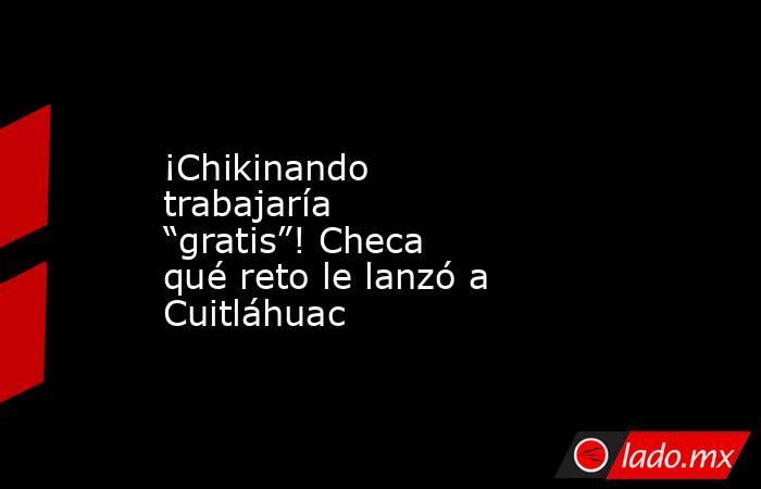 """¡Chikinando trabajaría """"gratis""""! Checa qué reto le lanzó a Cuitláhuac. Noticias en tiempo real"""