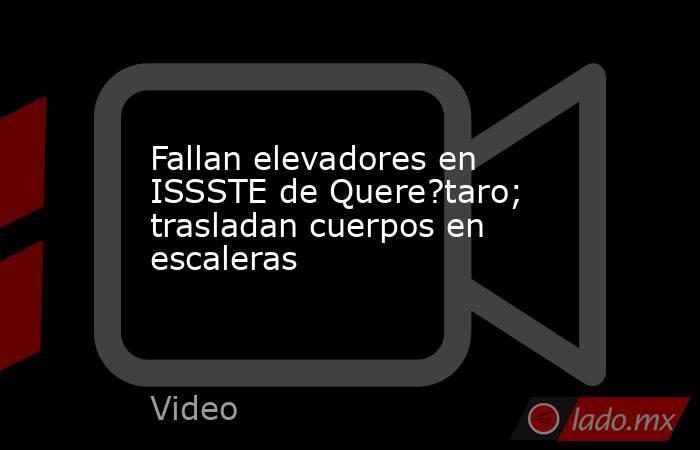 Fallan elevadores en ISSSTE de Quere?taro; trasladan cuerpos en escaleras. Noticias en tiempo real