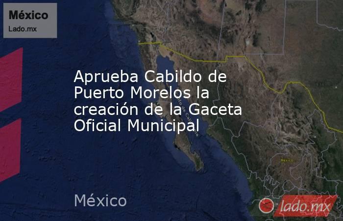 Aprueba Cabildo de Puerto Morelos la creación de la Gaceta Oficial Municipal. Noticias en tiempo real