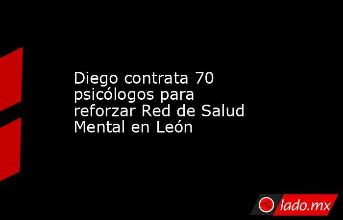 Diego contrata 70 psicólogos para reforzar Red de Salud Mental en León. Noticias en tiempo real