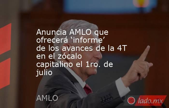 Anuncia AMLO que ofrecerá 'informe' de los avances de la 4T en el zócalo capitalino el 1ro. de julio. Noticias en tiempo real