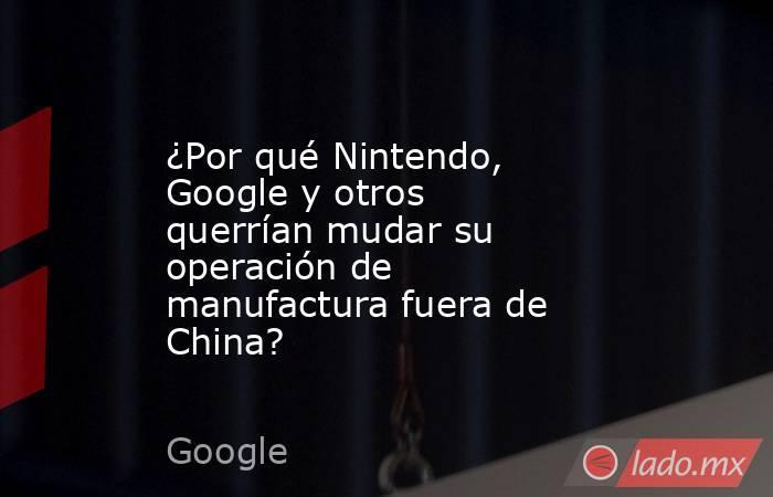 ¿Por qué Nintendo, Google y otros querrían mudar su operación de manufactura fuera de China?. Noticias en tiempo real