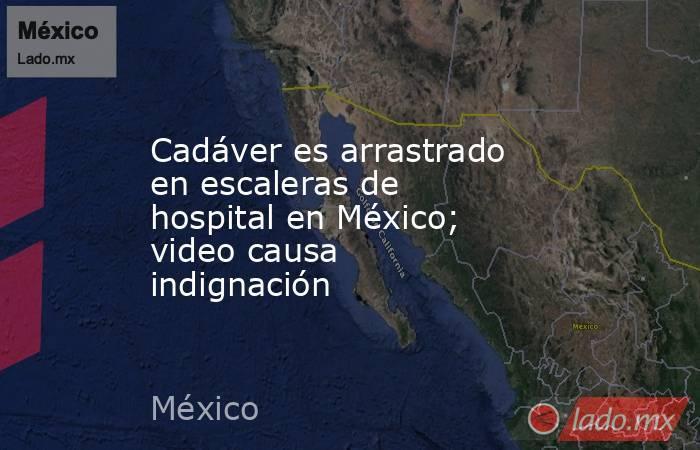 Cadáver es arrastrado en escaleras de hospital en México; video causa indignación. Noticias en tiempo real