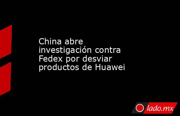 China abre investigación contra Fedex por desviar productos de Huawei. Noticias en tiempo real