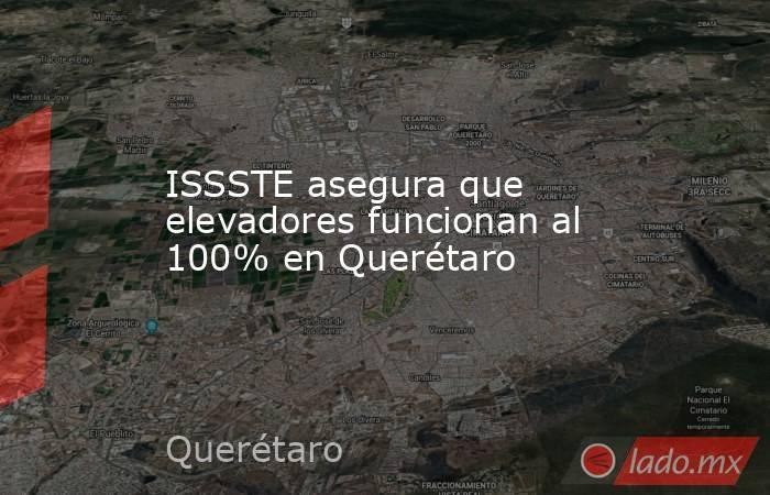 ISSSTE asegura que elevadores funcionan al 100% en Querétaro. Noticias en tiempo real