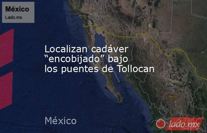 """Localizan cadáver """"encobijado"""" bajo los puentes de Tollocan. Noticias en tiempo real"""