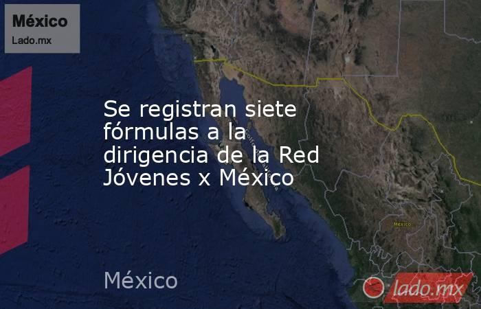 Se registran siete fórmulas a la dirigencia de la Red Jóvenes x México. Noticias en tiempo real
