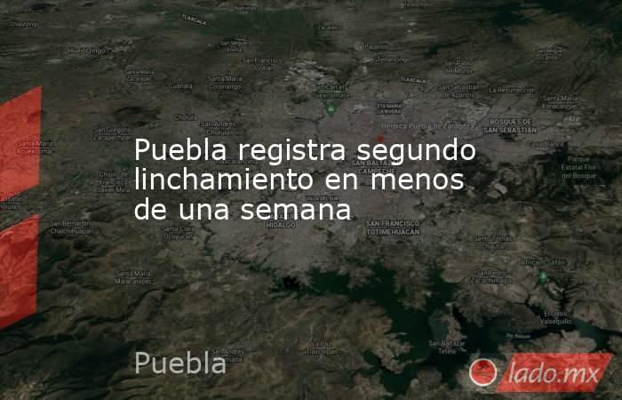 Puebla registra segundo linchamiento en menos de una semana. Noticias en tiempo real