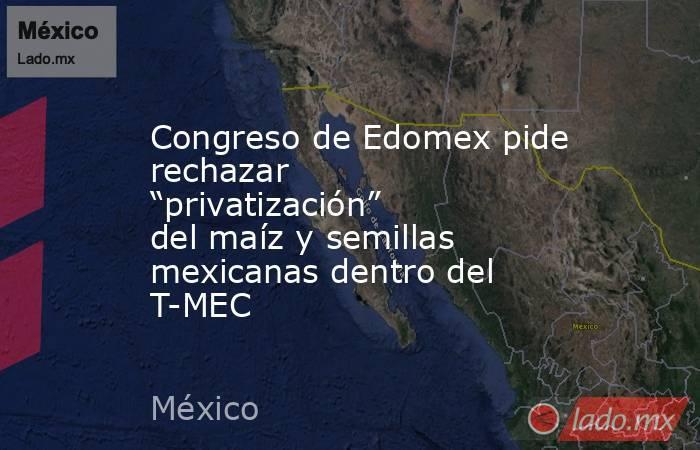"""Congreso de Edomex pide rechazar """"privatización"""" del maíz y semillas mexicanas dentro del T-MEC. Noticias en tiempo real"""