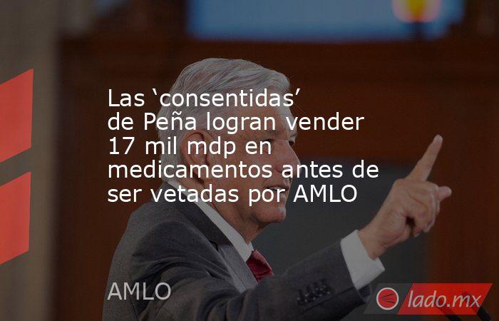 Las 'consentidas' de Peña logran vender 17 mil mdp en medicamentos antes de ser vetadas por AMLO. Noticias en tiempo real