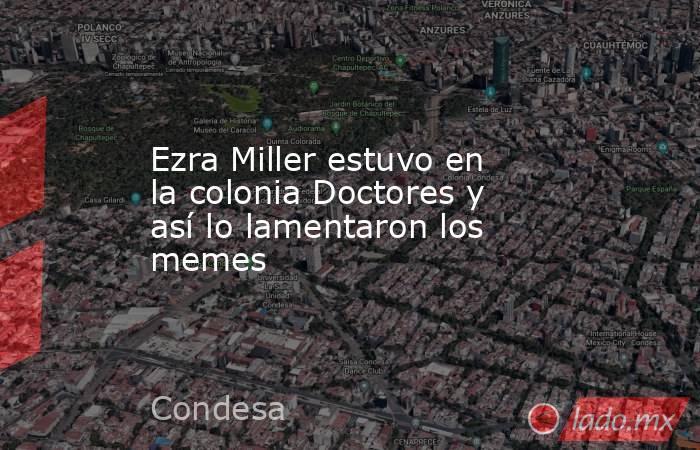 Ezra Miller estuvo en la colonia Doctores y así lo lamentaron los memes. Noticias en tiempo real