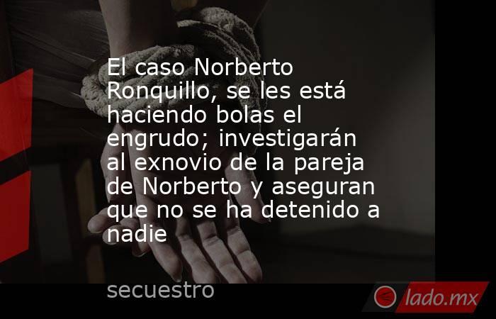 El caso Norberto Ronquillo, se les está haciendo bolas el engrudo; investigarán al exnovio de la pareja de Norberto y aseguran que no se ha detenido a nadie. Noticias en tiempo real