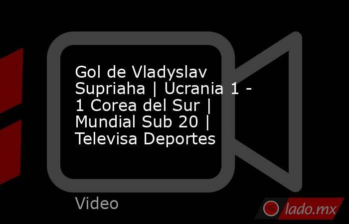 Gol de Vladyslav Supriaha | Ucrania 1 - 1 Corea del Sur | Mundial Sub 20 | Televisa Deportes. Noticias en tiempo real